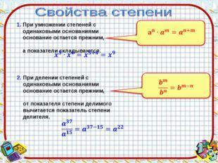 1. При умножении степеней с одинаковыми основаниями основание остается прежни