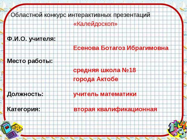 Областной конкурс интерактивных презентаций «Калейдоскоп» Ф.И.О. учителя: Ес...
