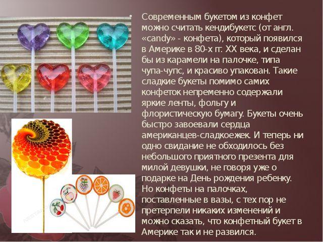 Современным букетом из конфет можно считать кендибукетс (от англ. «candy» - к...