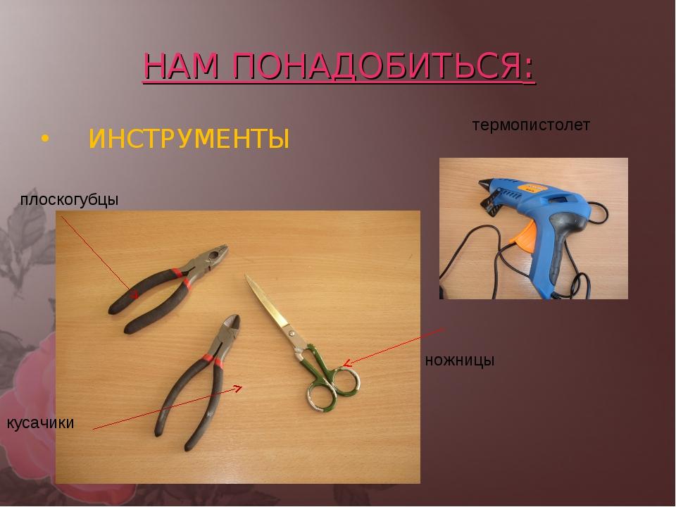 НАМ ПОНАДОБИТЬСЯ: ИНСТРУМЕНТЫ плоскогубцы кусачики ножницы термопистолет