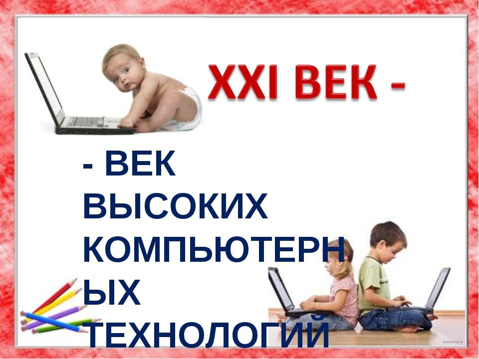 - ВЕК ВЫСОКИХ КОМПЬЮТЕРНЫХ ТЕХНОЛОГИЙ