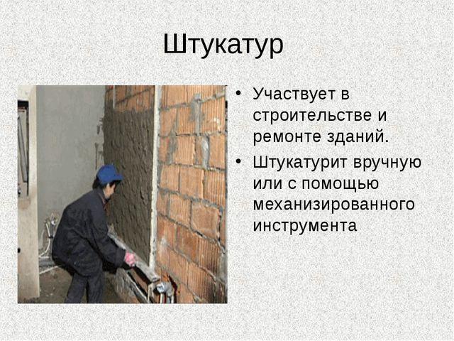 Штукатур Участвует в строительстве и ремонте зданий. Штукатурит вручную или с...