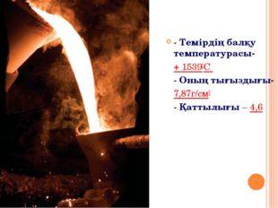 - Темірдің балқу температурасы- + 1539°С - Оның тығыздығы- 7,87г/см3 - Қатты