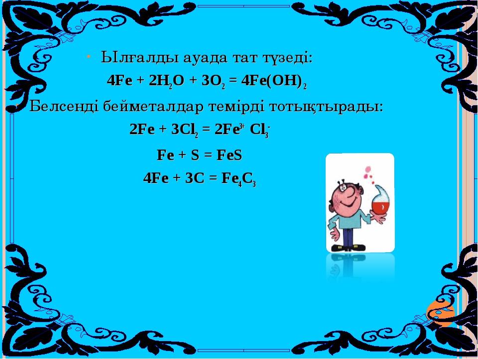 Ылғалды ауада тат түзеді: 4Fe + 2H2O + 3O2 = 4Fe(OH) 2 Белсенді бейметалдар...