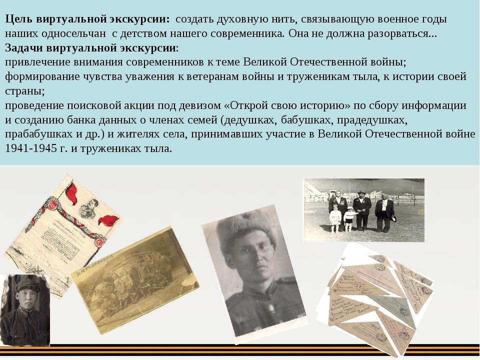 Цель виртуальной экскурсии: создать духовную нить, связывающую военное годы н...