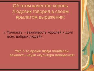 Об этом качестве король Людовик говорил в своем крылатом выражении: « Точност