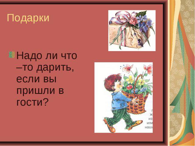 Подарки Надо ли что –то дарить, если вы пришли в гости?