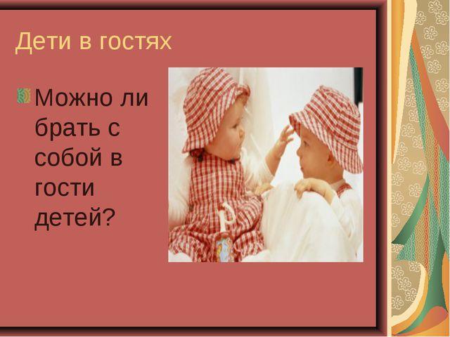 Дети в гостях Можно ли брать с собой в гости детей?