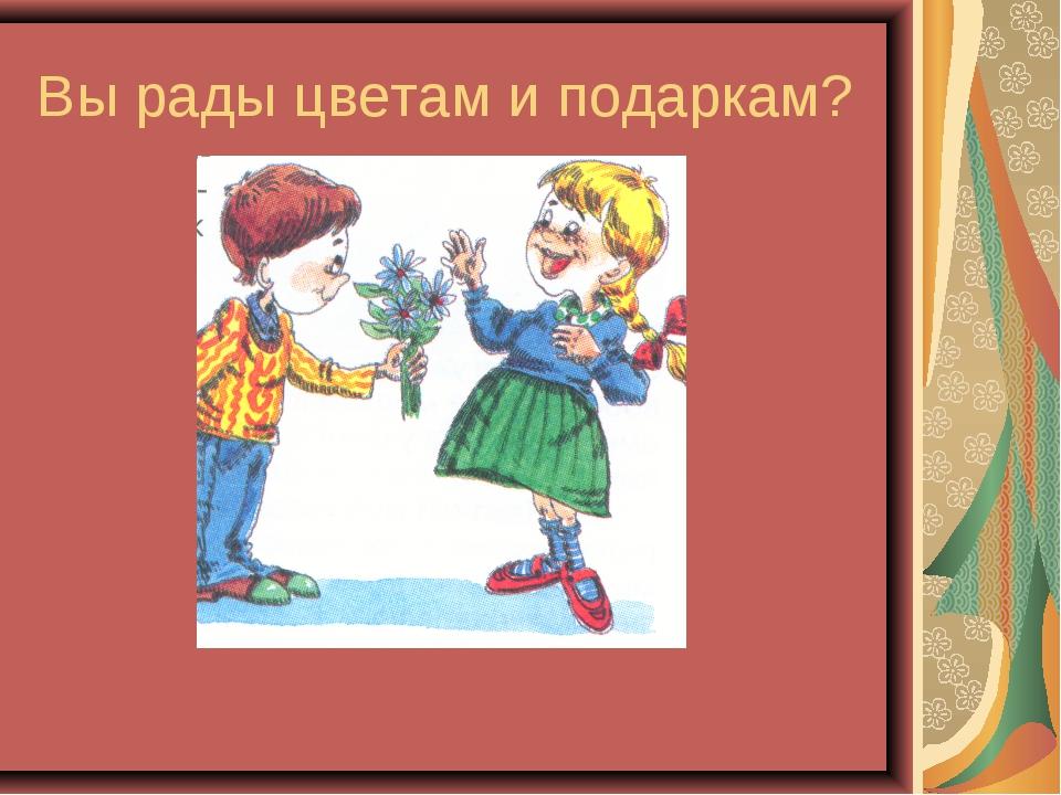 Вы рады цветам и подаркам?