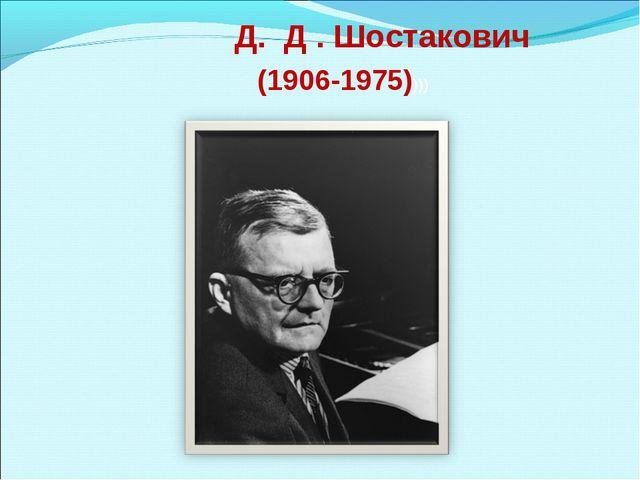 Д. Д . Шостакович (1906-1975))))