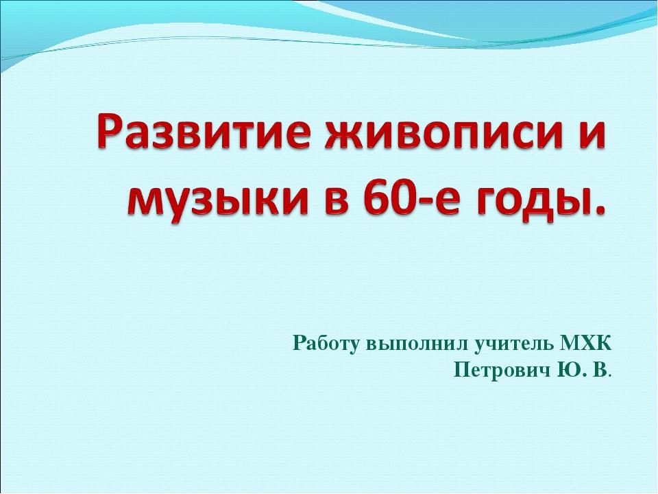 Работу выполнил учитель МХК Петрович Ю. В.