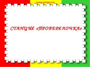 СТАНЦИЯ ПРАВЕРЯЛОЧКА СТАНЦИЯ ПРАВЕРЯЛОЧКА СТАНЦИЯ «ПРОВЕРЯЛОЧКА»