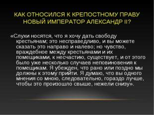 КАК ОТНОСИЛСЯ К КРЕПОСТНОМУ ПРАВУ НОВЫЙ ИМПЕРАТОР АЛЕКСАНДР II? «Слухи носятс