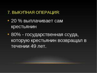 7. ВЫКУПНАЯ ОПЕРАЦИЯ: 20 % выплачивает сам крестьянин 80% - государственная с