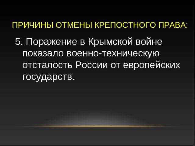 ПРИЧИНЫ ОТМЕНЫ КРЕПОСТНОГО ПРАВА: 5. Поражение в Крымской войне показало воен...
