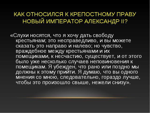 КАК ОТНОСИЛСЯ К КРЕПОСТНОМУ ПРАВУ НОВЫЙ ИМПЕРАТОР АЛЕКСАНДР II? «Слухи носятс...