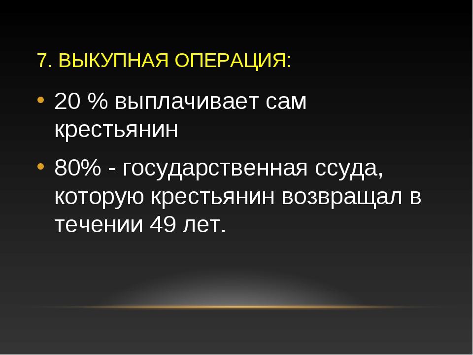 7. ВЫКУПНАЯ ОПЕРАЦИЯ: 20 % выплачивает сам крестьянин 80% - государственная с...