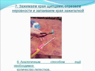 7.Зажимаем края щипцами, отрезаем неровности и запаиваем края зажигалкой 8.