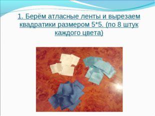 1.Берём атласные ленты и вырезаем квадратики размером 5*5. (по 8 штук каждог