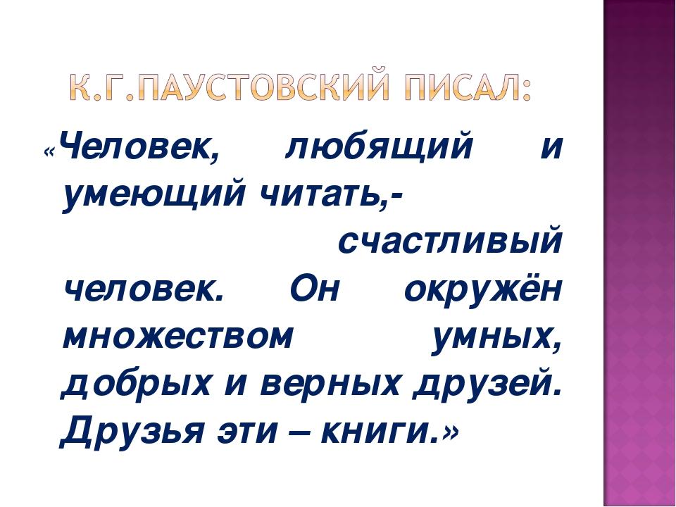 «Человек, любящий и умеющий читать,- счастливый человек. Он окружён множество...