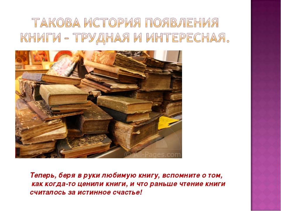 Теперь, беря в руки любимую книгу, вспомните о том, как когда-то ценили книги...