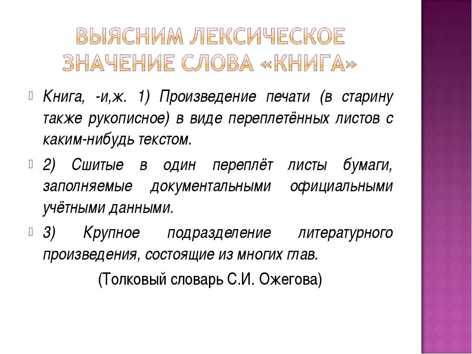 Книга, -и,ж. 1) Произведение печати (в старину также рукописное) в виде переп...
