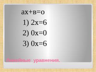 Линейные уравнения. ах+в=о 1) 2х=6 2) 0х=0 3) 0х=6
