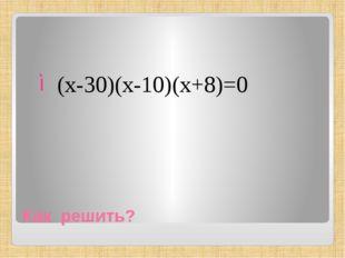 Как решить? (х-30)(х-10)(х+8)=0