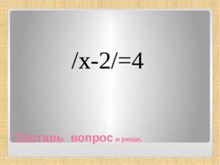 Составь вопрос и реши. /х-2/=4