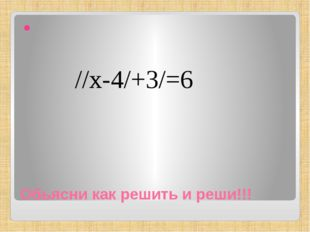 Обьясни как решить и реши!!! //х-4/+3/=6