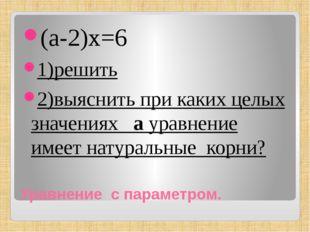 Уравнение с параметром. (а-2)х=6 1)решить 2)выяснить при каких целых значения