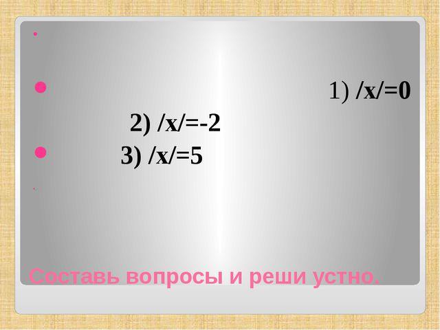 Составь вопросы и реши устно. 1) /х/=0 2) /х/=-2 3) /х/=5 .