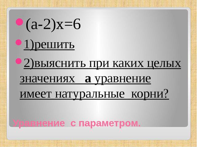 Уравнение с параметром. (а-2)х=6 1)решить 2)выяснить при каких целых значения...
