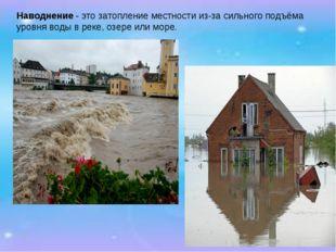 Наводнение- это затопление местности из-за сильного подъёма уровня воды в ре