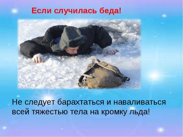Если случилась беда! Не следует барахтаться и наваливаться всей тяжестью тела...