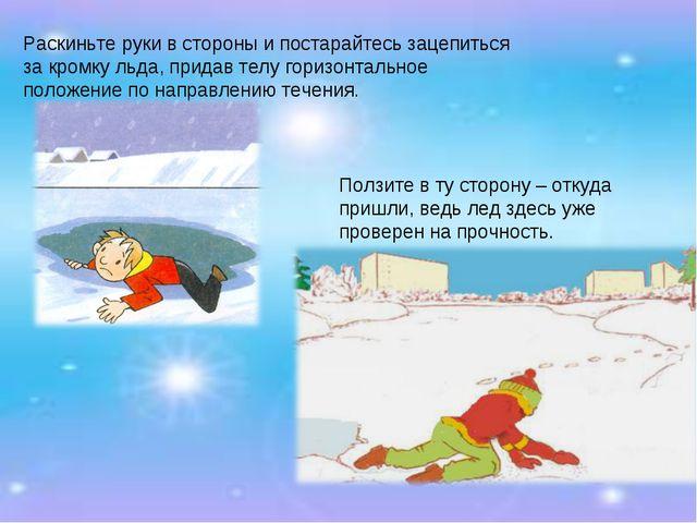 Раскиньте руки в стороны и постарайтесь зацепиться за кромку льда, придав тел...