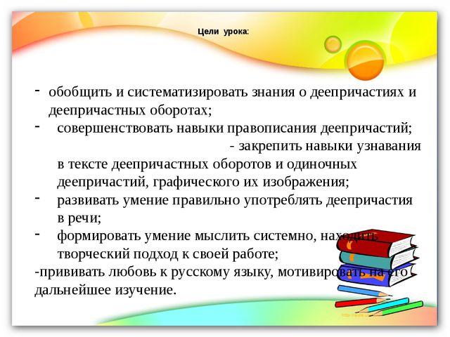 Цели урока: обобщить и систематизировать знания о деепричастиях и деепричаст...
