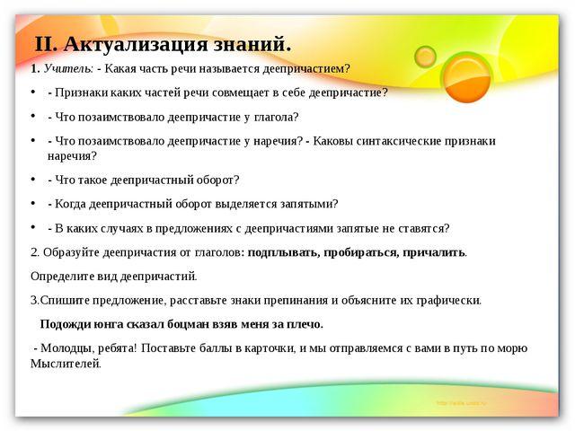 II. Актуализация знаний. 1. Учитель: - Какая часть речи называется деепричаст...