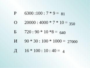 81 350 640 27000 4 Р6300 :100 : 7 * 9 = О20000 : 4000 * 7 * 10 = Б72