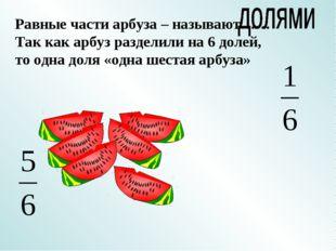 Равные части арбуза – называют…… Так как арбуз разделили на 6 долей, то одна