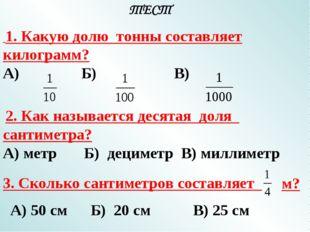 1. Какую долю тонны составляет килограмм? А) Б) В) 2. Как называется десятая