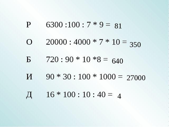 81 350 640 27000 4 Р6300 :100 : 7 * 9 = О20000 : 4000 * 7 * 10 = Б72...