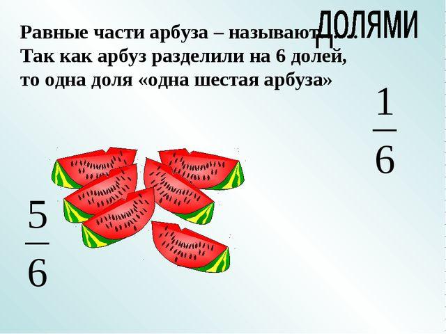 Равные части арбуза – называют…… Так как арбуз разделили на 6 долей, то одна...