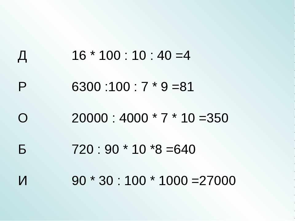 Д 16 * 100 : 10 : 40 =4 Р 6300 :100 : 7 * 9 =81 О 20000 : 4000 * 7 *...