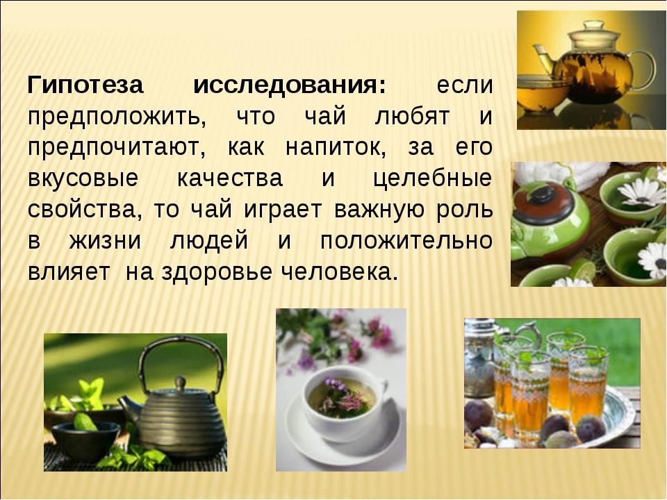 Гипотеза исследования: если предположить, что чай любят и предпочитают, как...