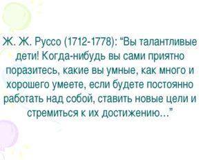 """Ж. Ж. Руссо (1712-1778): """"Вы талантливые дети! Когда-нибудь вы сами приятно"""