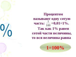 % Процентом называют одну сотую часть: =0,01=1%. Так как 1% равен сотой части