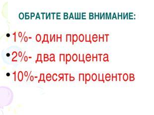1%- один процент 2%- два процента 10%-десять процентов ОБРАТИТЕ ВАШЕ ВНИМАНИЕ