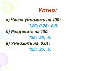 Устно: а) Числа умножить на 100: 1,25; 0,25; 0,5. б) Разделить на 100: 125;