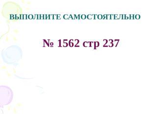 ВЫПОЛНИТЕ САМОСТОЯТЕЛЬНО № 1562 стр 237 Математика